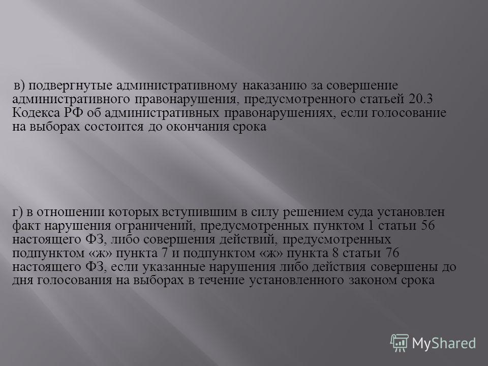 в ) подвергнутые административному наказанию за совершение административного правонарушения, предусмотренного статьей 20.3 Кодекса РФ об административных правонарушениях, если голосование на выборах состоится до окончания срока г ) в отношении которы