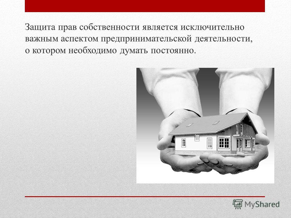 Защита прав собственности является исключительно важным аспектом предпринимательской деятельности, о котором необходимо думать постоянно.
