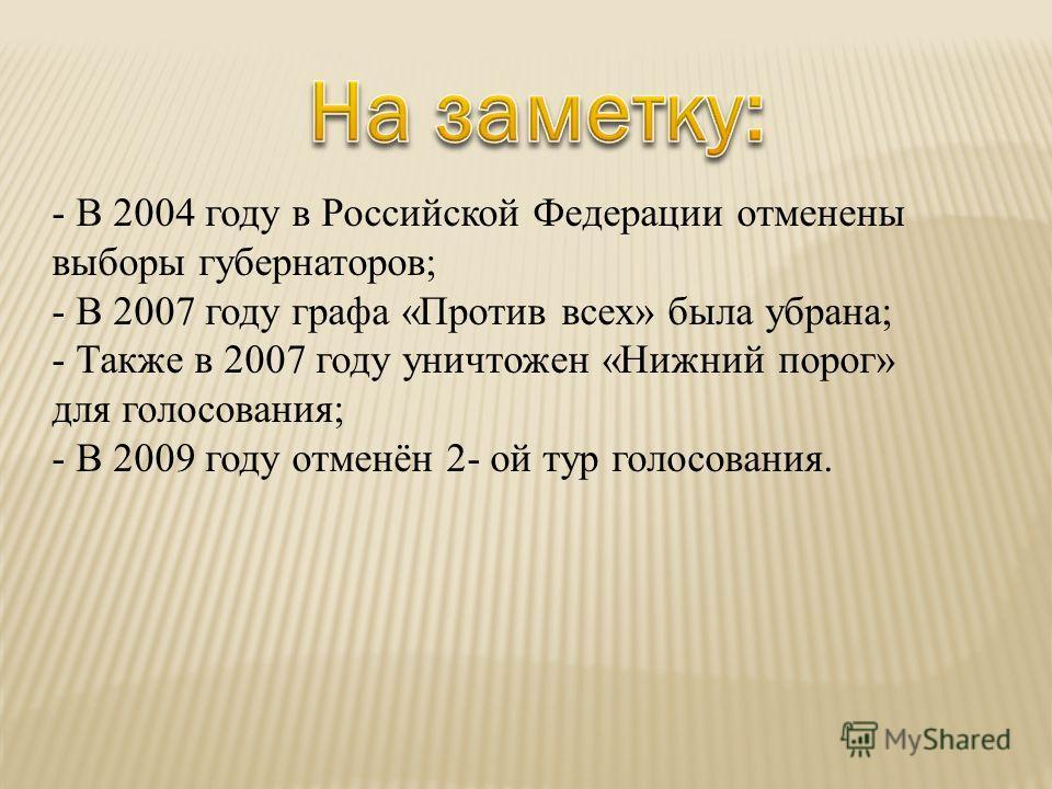 - В 2004 году в Российской Федерации отменены выборы губернаторов; - В 2007 году графа «Против всех» была убрана; - Также в 2007 году уничтожен «Нижний порог» для голосования; - В 2009 году отменён 2- ой тур голосования.