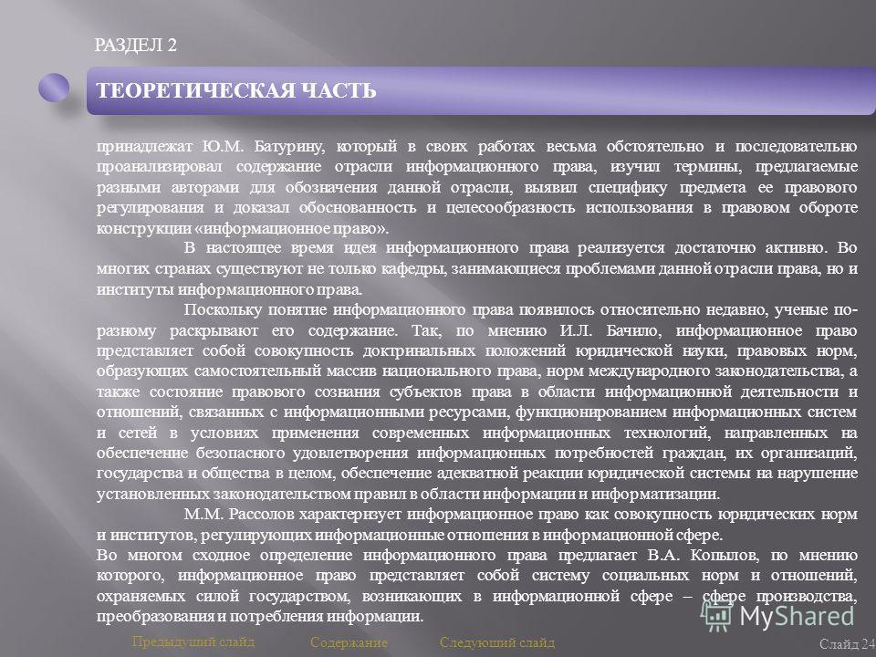 РАЗДЕЛ 2 Слайд 24 Предыдущий слайд Следующий слайд Содержание ТЕОРЕТИЧЕСКАЯ ЧАСТЬ принадлежат Ю.М. Батурину, который в своих работах весьма обстоятельно и последовательно проанализировал содержание отрасли информационного права, изучил термины, предл