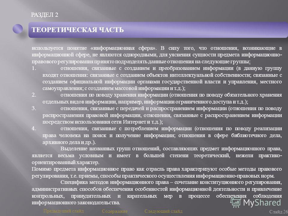 РАЗДЕЛ 2 Слайд 26 Предыдущий слайд Следующий слайд Содержание ТЕОРЕТИЧЕСКАЯ ЧАСТЬ используется понятие « информационная сфера ». В силу того, что отношения, возникающие в информационной сфере, не являются однородными, для уяснения сущности предмета и