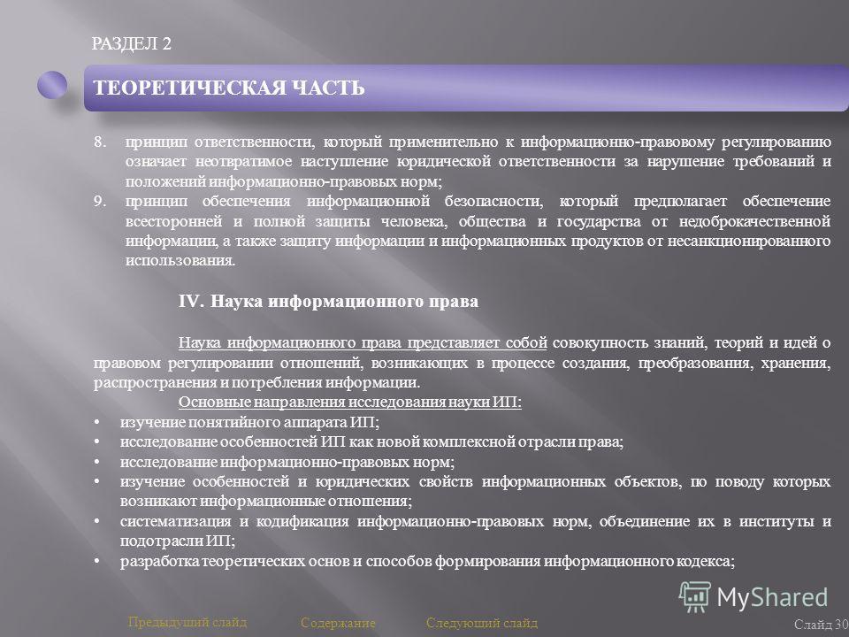 РАЗДЕЛ 2 Слайд 30 Предыдущий слайд Следующий слайд Содержание ТЕОРЕТИЧЕСКАЯ ЧАСТЬ 8.принцип ответственности, который применительно к информационно - правовому регулированию означает неотвратимое наступление юридической ответственности за нарушение тр