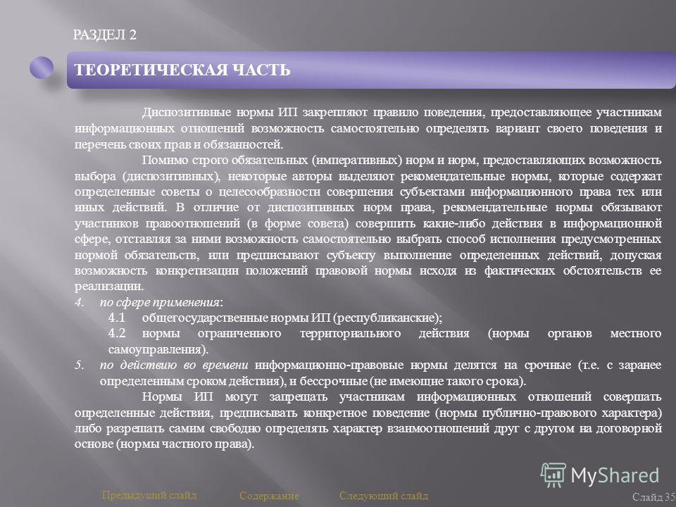 РАЗДЕЛ 2 Слайд 35 Предыдущий слайд Следующий слайд Содержание ТЕОРЕТИЧЕСКАЯ ЧАСТЬ Диспозитивные нормы ИП закрепляют правило поведения, предоставляющее участникам информационных отношений возможность самостоятельно определять вариант своего поведения
