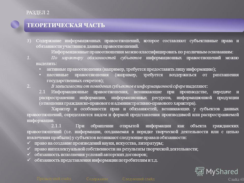 РАЗДЕЛ 2 Слайд 40 Предыдущий слайд Следующий слайд Содержание ТЕОРЕТИЧЕСКАЯ ЧАСТЬ 3)Содержание информационных правоотношений, которое составляют субъективные права и обязанности участников данных правоотношений. Информационные правоотношения можно кл