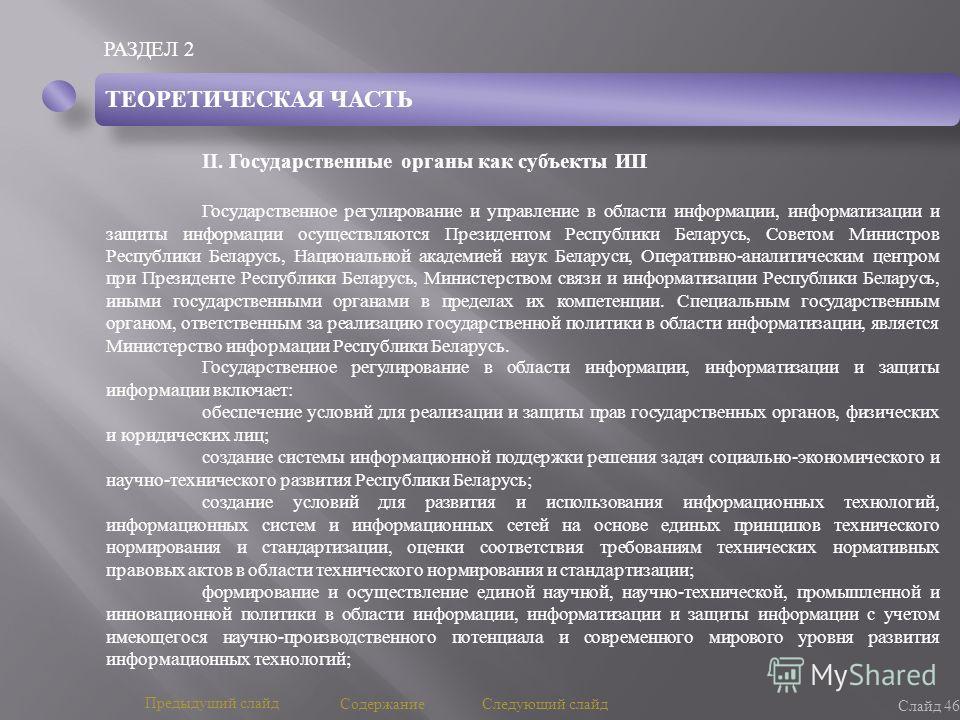 РАЗДЕЛ 2 Слайд 46 Предыдущий слайд Следующий слайд Содержание ТЕОРЕТИЧЕСКАЯ ЧАСТЬ II. Государственные органы как субъекты ИП Государственное регулирование и управление в области информации, информатизации и защиты информации осуществляются Президенто