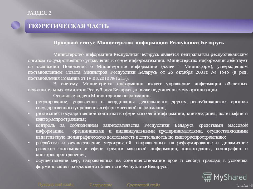РАЗДЕЛ 2 Слайд 48 Предыдущий слайд Следующий слайд Содержание ТЕОРЕТИЧЕСКАЯ ЧАСТЬ Правовой статус Министерства информации Республики Беларусь Министерство информации Республики Беларусь является центральным республиканским органом государственного уп