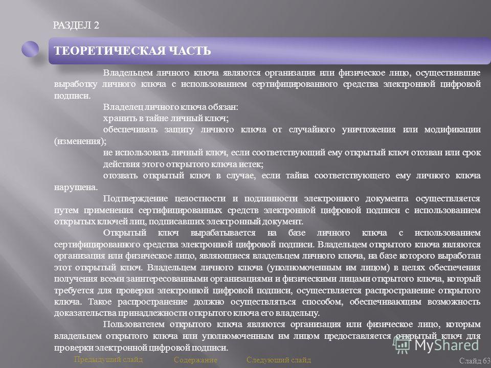 РАЗДЕЛ 2 Слайд 63 Предыдущий слайд Следующий слайд Содержание ТЕОРЕТИЧЕСКАЯ ЧАСТЬ Владельцем личного ключа являются организация или физическое лицо, осуществившие выработку личного ключа с использованием сертифицированного средства электронной цифров