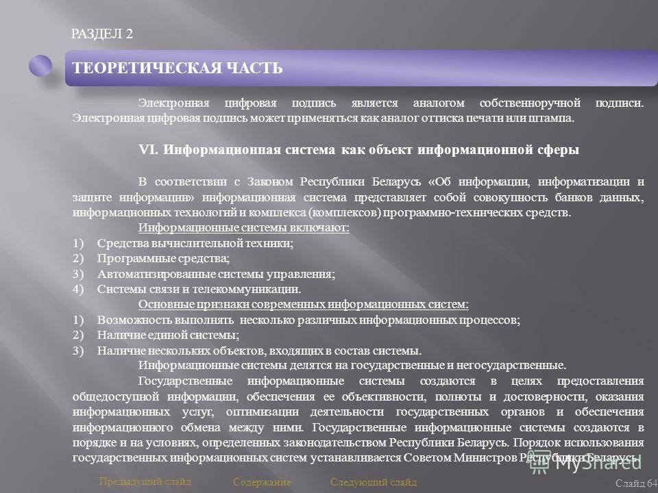 РАЗДЕЛ 2 Слайд 64 Предыдущий слайд Следующий слайд Содержание ТЕОРЕТИЧЕСКАЯ ЧАСТЬ Электронная цифровая подпись является аналогом собственноручной подписи. Электронная цифровая подпись может применяться как аналог оттиска печати или штампа. VI. Информ