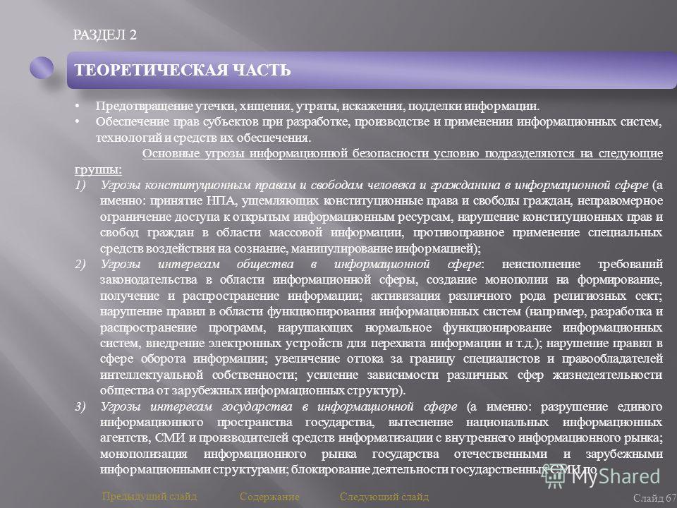 РАЗДЕЛ 2 Слайд 67 Предыдущий слайд Следующий слайд Содержание ТЕОРЕТИЧЕСКАЯ ЧАСТЬ Предотвращение утечки, хищения, утраты, искажения, подделки информации. Обеспечение прав субъектов при разработке, производстве и применении информационных систем, техн