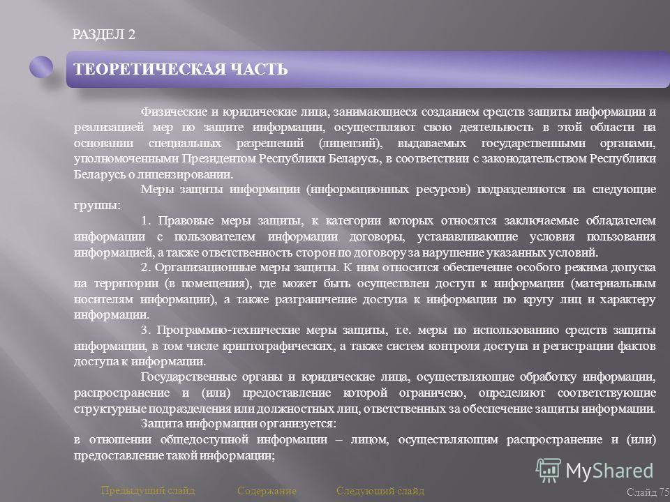 РАЗДЕЛ 2 Слайд 75 Предыдущий слайд Следующий слайд Содержание ТЕОРЕТИЧЕСКАЯ ЧАСТЬ Физические и юридические лица, занимающиеся созданием средств защиты информации и реализацией мер по защите информации, осуществляют свою деятельность в этой области на