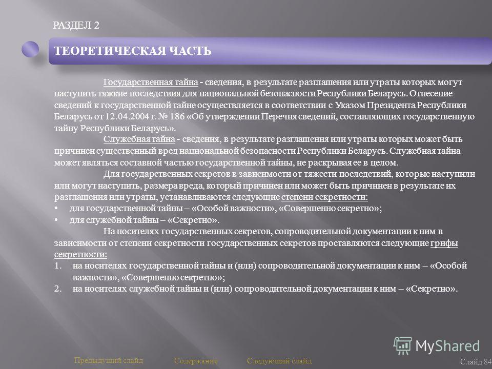 РАЗДЕЛ 2 Слайд 84 Предыдущий слайд Следующий слайд Содержание ТЕОРЕТИЧЕСКАЯ ЧАСТЬ Государственная тайна - сведения, в результате разглашения или утраты которых могут наступить тяжкие последствия для национальной безопасности Республики Беларусь. Отне