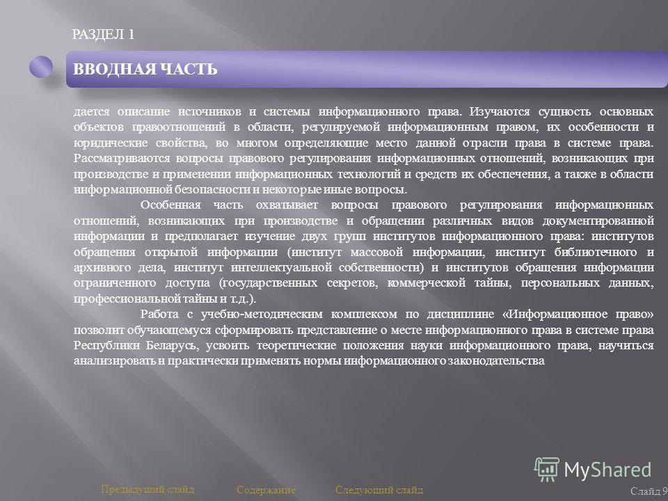 РАЗДЕЛ 1 Слайд 9 Предыдущий слайд Следующий слайд дается описание источников и системы информационного права. Изучаются сущность основных объектов правоотношений в области, регулируемой информационным правом, их особенности и юридические свойства, во