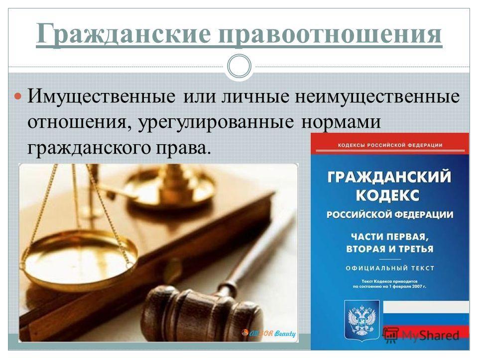 Гражданские правоотношения Имущественные или личные неимущественные отношения, урегулированные нормами гражданского права.