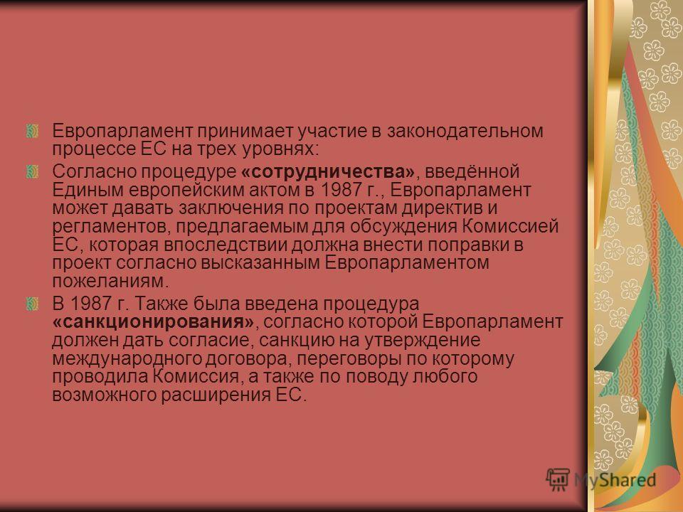 Европарламент принимает участие в законодательном процессе ЕС на трех уровнях: Согласно процедуре «сотрудничества», введённой Единым европейским актом в 1987 г., Европарламент может давать заключения по проектам директив и регламентов, предлагаемым д