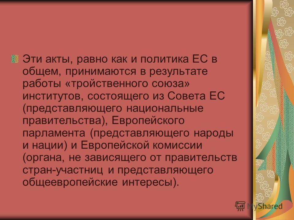 Эти акты, равно как и политика ЕС в общем, принимаются в результате работы «тройственного союза» институтов, состоящего из Совета ЕС (представляющего национальные правительства), Европейского парламента (представляющего народы и нации) и Европейской