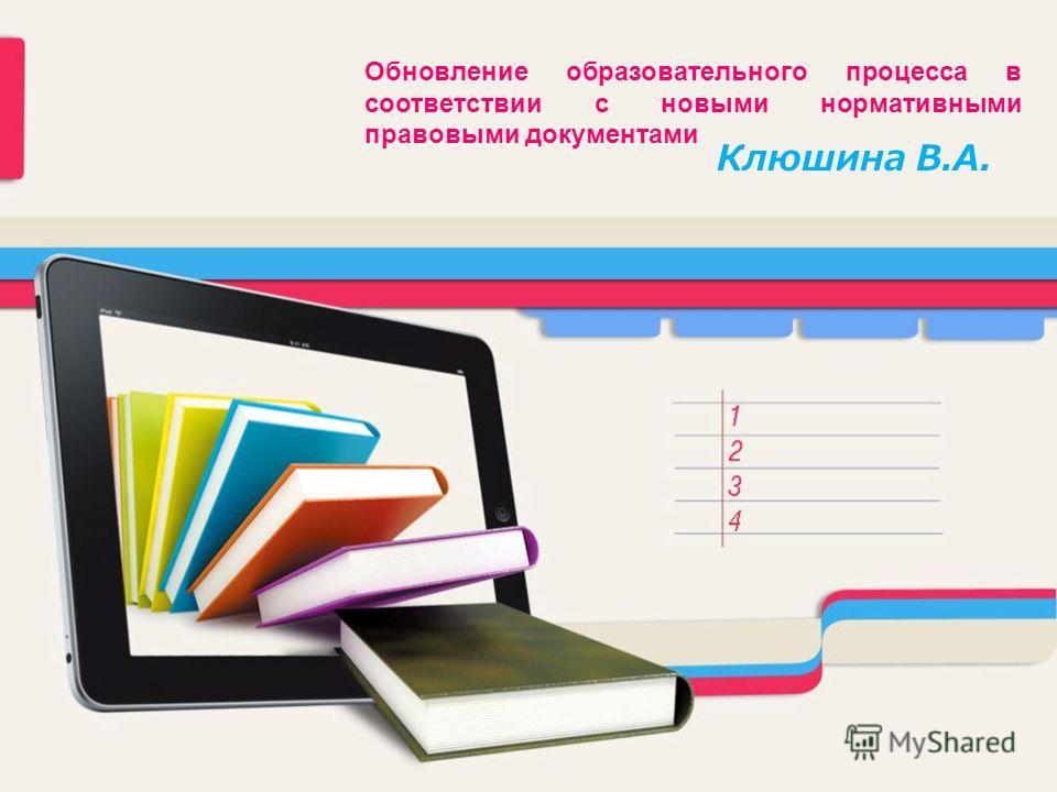 Обновление образовательного процесса в соответствии с новыми нормативными правовыми документами Клюшина В.А.