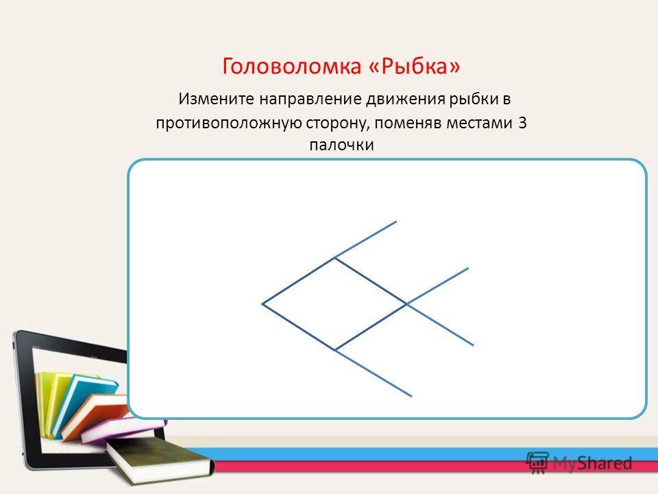Головоломка «Рыбка» Измените направление движения рыбки в противоположную сторону, поменяв местами 3 палочки