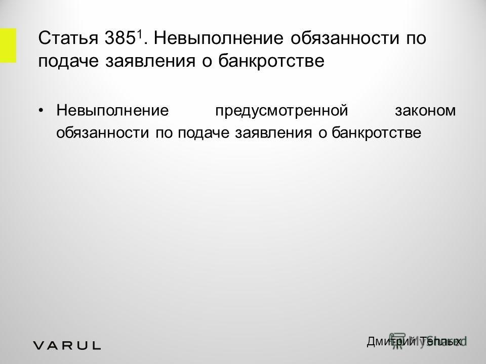 Статья 385 1. Невыполнение обязанности по подаче заявления о банкротстве Невыполнение предусмотренной законом обязанности по подаче заявления о банкротстве Дмитрий Теплых