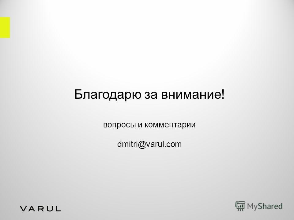 Благодарю за внимание! вопросы и комментарии dmitri@varul.com