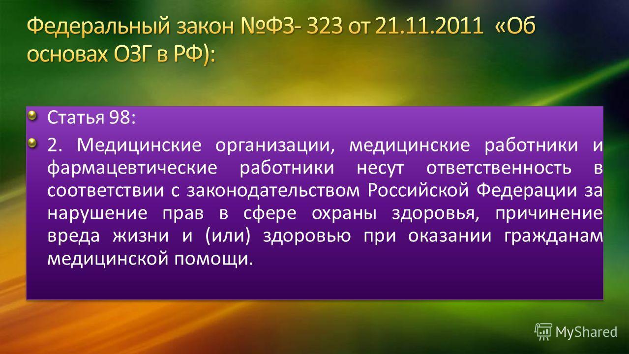 Статья 98: 2. Медицинские организации, медицинские работники и фармацевтические работники несут ответственность в соответствии с законодательством Российской Федерации за нарушение прав в сфере охраны здоровья, причинение вреда жизни и (или) здоровью