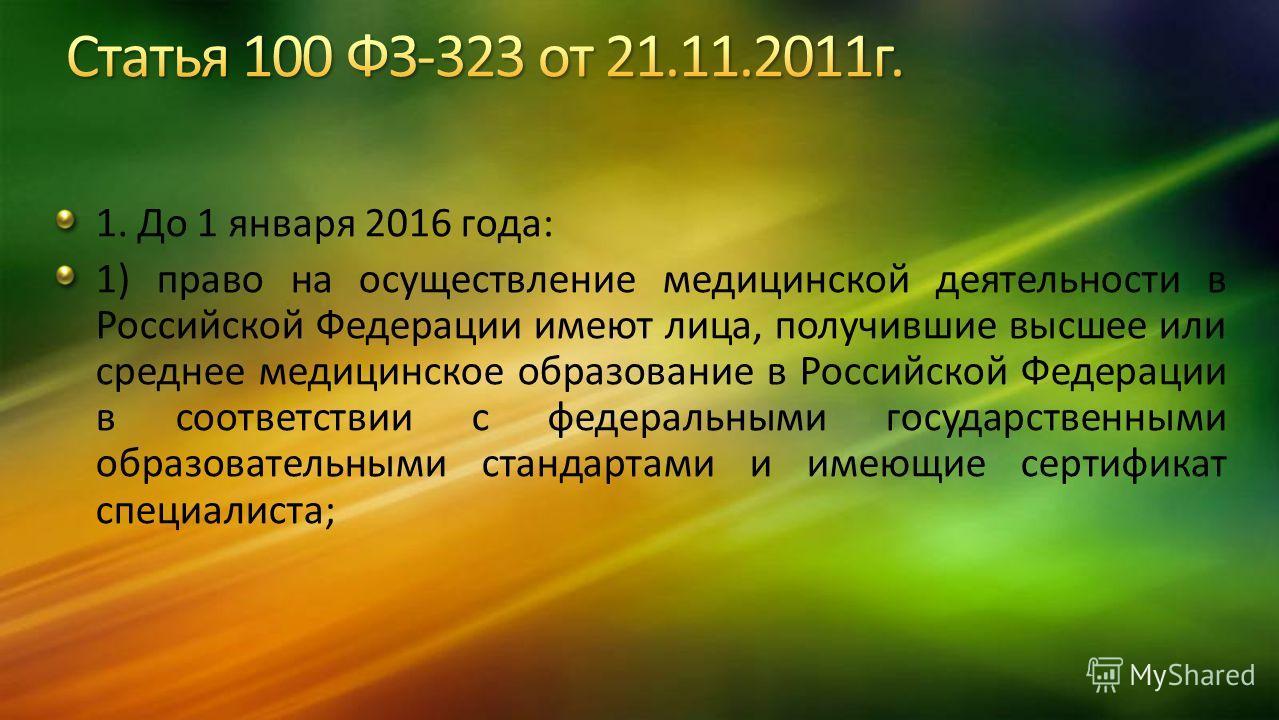 1. До 1 января 2016 года: 1) право на осуществление медицинской деятельности в Российской Федерации имеют лица, получившие высшее или среднее медицинское образование в Российской Федерации в соответствии с федеральными государственными образовательны