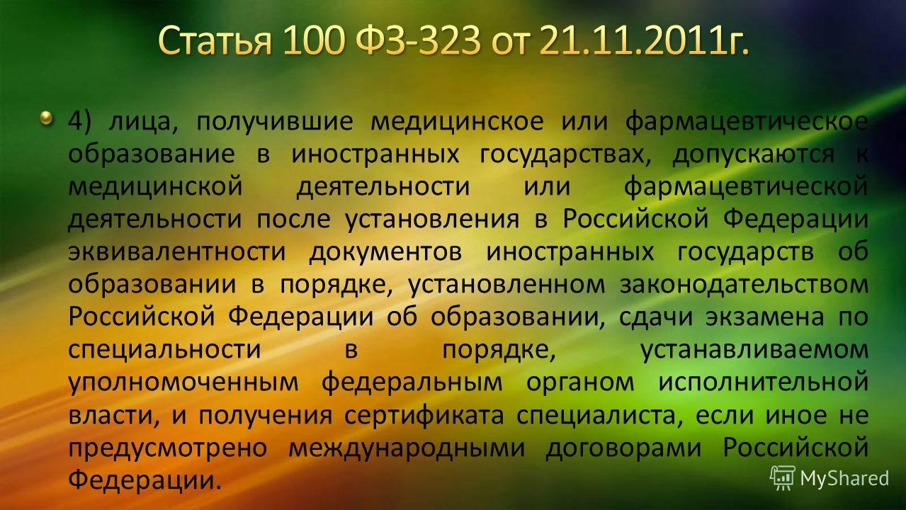 4) лица, получившие медицинское или фармацевтическое образование в иностранных государствах, допускаются к медицинской деятельности или фармацевтической деятельности после установления в Российской Федерации эквивалентности документов иностранных гос