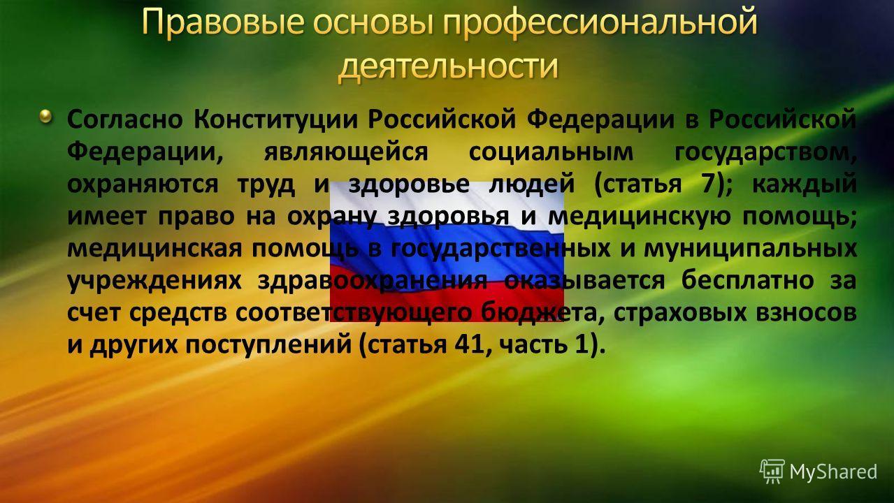 Согласно Конституции Российской Федерации в Российской Федерации, являющейся социальным государством, охраняются труд и здоровье людей (статья 7); каждый имеет право на охрану здоровья и медицинскую помощь; медицинская помощь в государственных и муни
