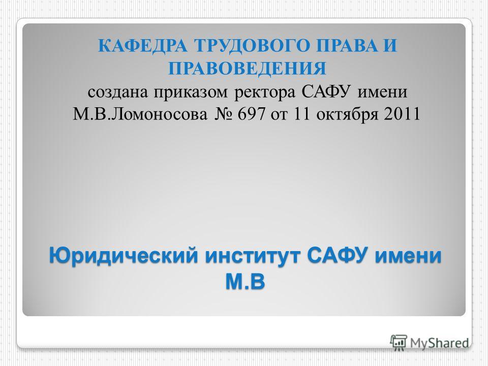 Юридический институт САФУ имени М.В КАФЕДРА ТРУДОВОГО ПРАВА И ПРАВОВЕДЕНИЯ создана приказом ректора САФУ имени М.В.Ломоносова 697 от 11 октября 2011