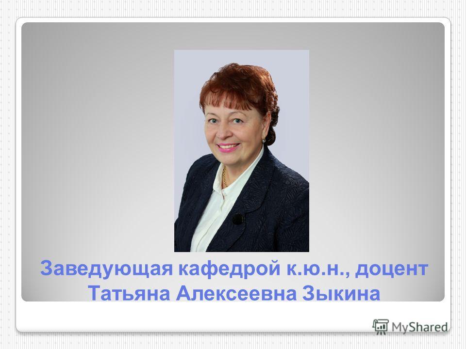 Заведующая кафедрой к.ю.н., доцент Татьяна Алексеевна Зыкина