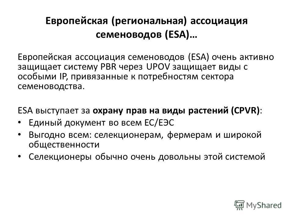 Европейская (региональная) ассоциация семеноводов (ESA)… Европейская ассоциация семеноводов (ESA) очень активно защищает систему PBR через UPOV защищает виды с особыми IP, привязанные к потребностям сектора семеноводства. ESA выступает за охрану прав