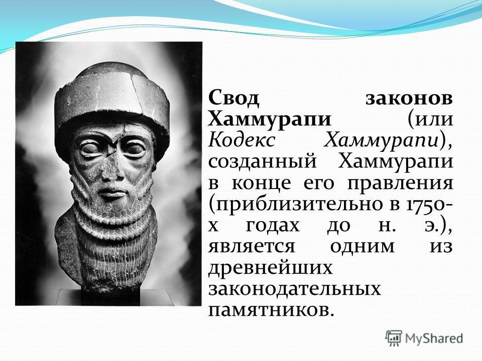 Свод законов Хаммурапи (или Кодекс Хаммурапи), созданный Хаммурапи в конце его правления (приблизительно в 1750- х годах до н. э.), является одним из древнейших законодательных памятников.