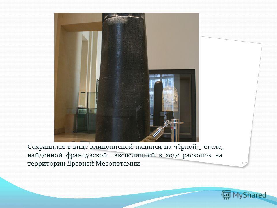 Сохранился в виде клинописной надписи на чёрной стеле, найденной французской экспедицией в ходе раскопок на территории Древней Месопотамии.