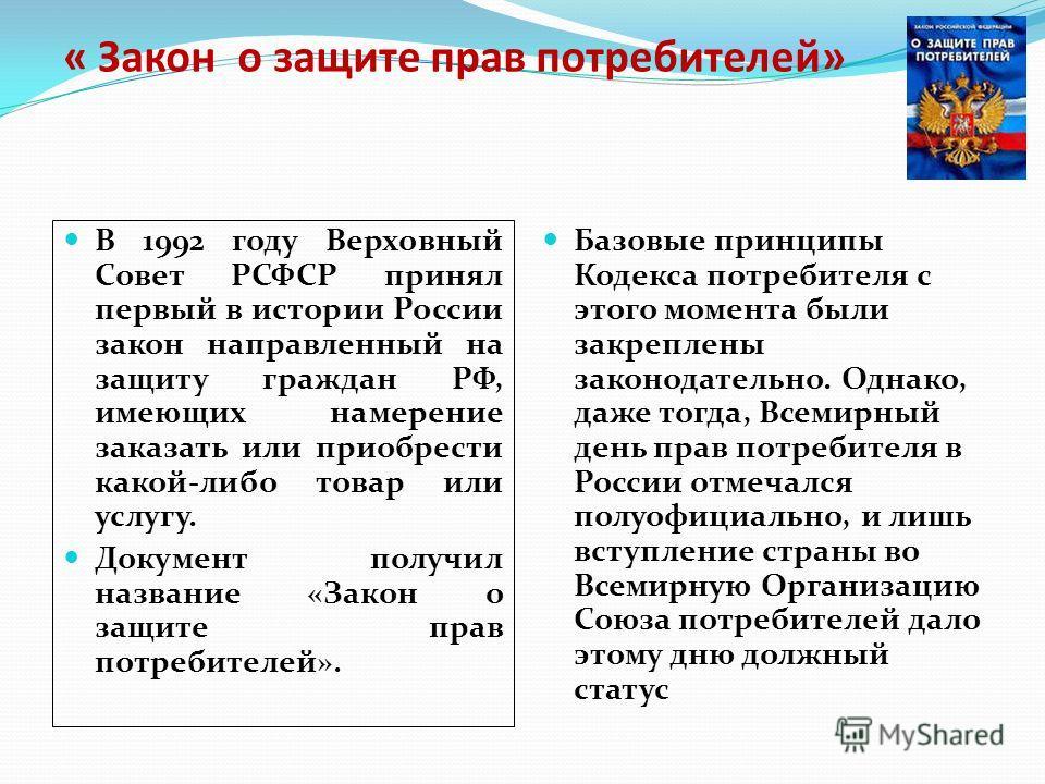 « Закон о защите прав потребителей» В 1992 году Верховный Совет РСФСР принял первый в истории России закон направленный на защиту граждан РФ, имеющих намерение заказать или приобрести какой-либо товар или услугу. Документ получил название «Закон о за