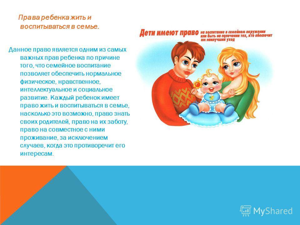 Права ребенка жить и воспитываться в семье. Данное право является одним из самых важных прав ребенка по причине того, что семейное воспитание позволяет обеспечить нормальное физическое, нравственное, интеллектуальное и социальное развитие. Каждый реб