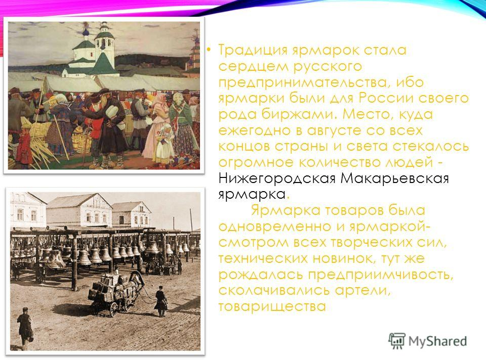 Традиция ярмарок стала сердцем русского предпринимательства, ибо ярмарки были для России своего рода биржами. Место, куда ежегодно в августе со всех концов страны и света стекалось огромное количество людей - Нижегородская Макарьевская ярмарка. Ярмар