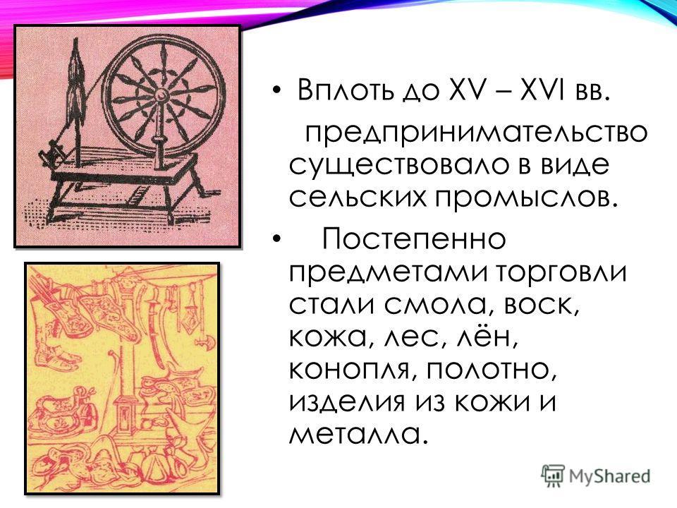 Вплоть до XV – XVI вв. предпринимательство существовало в виде сельских промыслов. Постепенно предметами торговли стали смола, воск, кожа, лес, лён, конопля, полотно, изделия из кожи и металла.