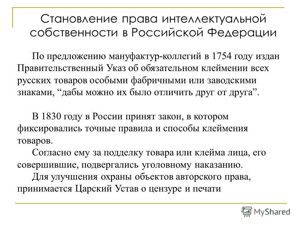 По предложению мануфактур-коллегий в 1754 году издан Правительственный Указ об обязательном клеймении всех русских товаров особыми фабричными или заводскими знаками, дабы можно их было отличить друг от друга. В 1830 году в России принят закон, в кото