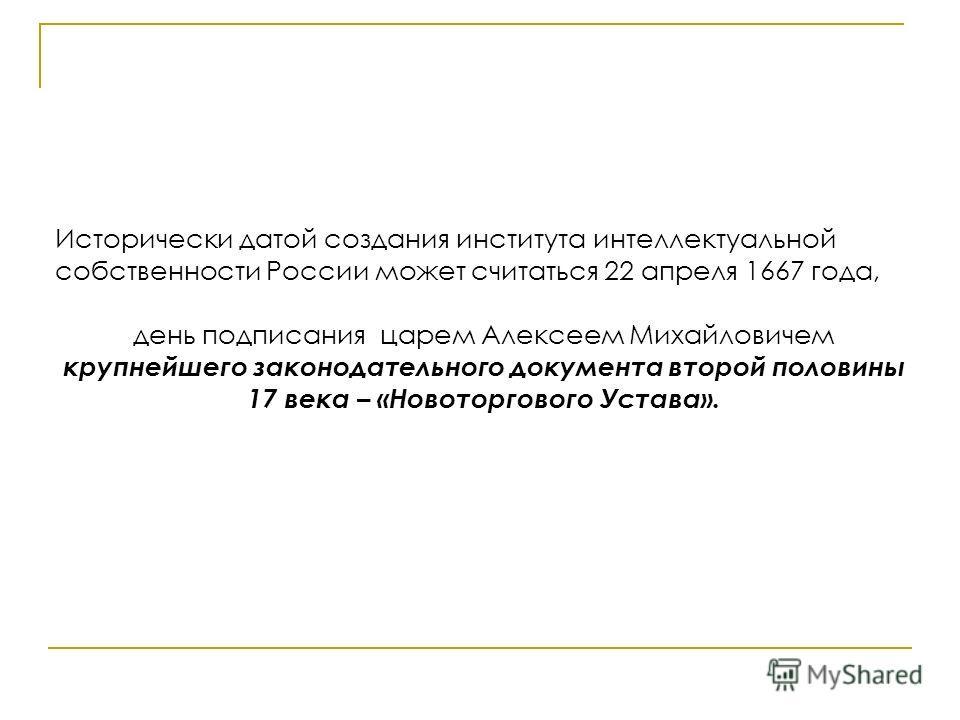 Исторически датой создания института интеллектуальной собственности России может считаться 22 апреля 1667 года, день подписания царем Алексеем Михайловичем крупнейшего законодательного документа второй половины 17 века – «Новоторгового Устава».