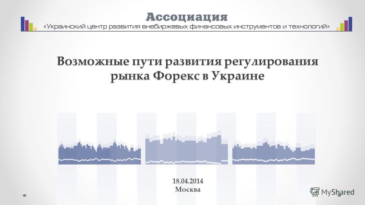 Возможные пути развития регулирования рынка Форекс в Украине 18.04.2014 Москва