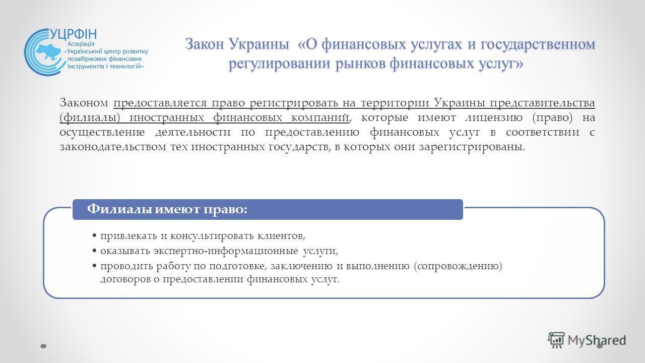 Закон Украины «О финансовых услугах и государственном регулировании рынков финансовых услуг» Законом предоставляется право регистрировать на территории Украины представительства (филиалы) иностранных финансовых компаний, которые имеют лицензию (право