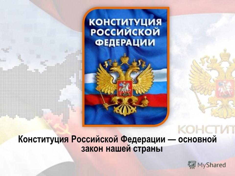 Конституция Российской Федерации основной закон нашей страны