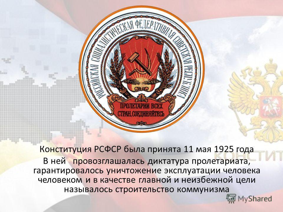 Конституция РСФСР была принята 11 мая 1925 года В ней провозглашалась диктатура пролетариата, гарантировалось уничтожение эксплуатации человека человеком и в качестве главной и неизбежной цели называлось строительство коммунизма