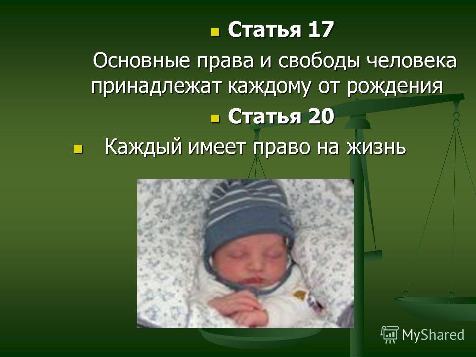 Статья 17 Статья 17 Основные права и свободы человека принадлежат каждому от рождения Основные права и свободы человека принадлежат каждому от рождения Статья 20 Статья 20 Каждый имеет право на жизнь Каждый имеет право на жизнь