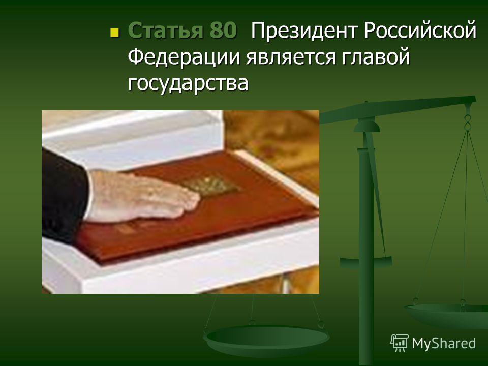 Статья 80 Президент Российской Федерации является главой государства Статья 80 Президент Российской Федерации является главой государства