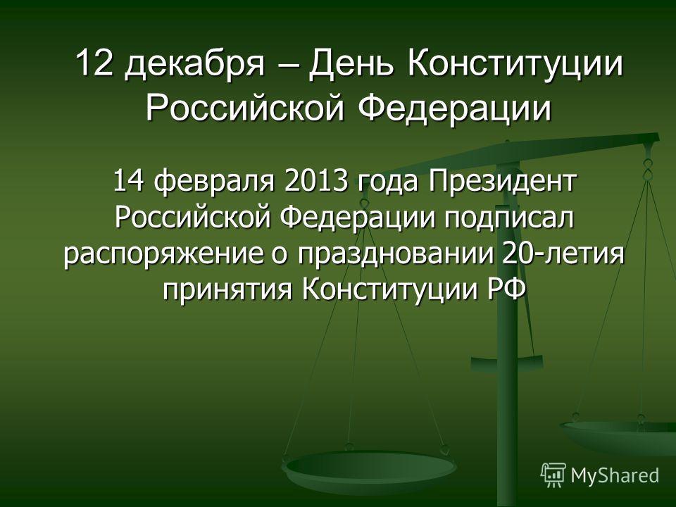 14 февраля 2013 года Президент Российской Федерации подписал распоряжение о праздновании 20-летия принятия Конституции РФ 12 декабря – День Конституции Российской Федерации