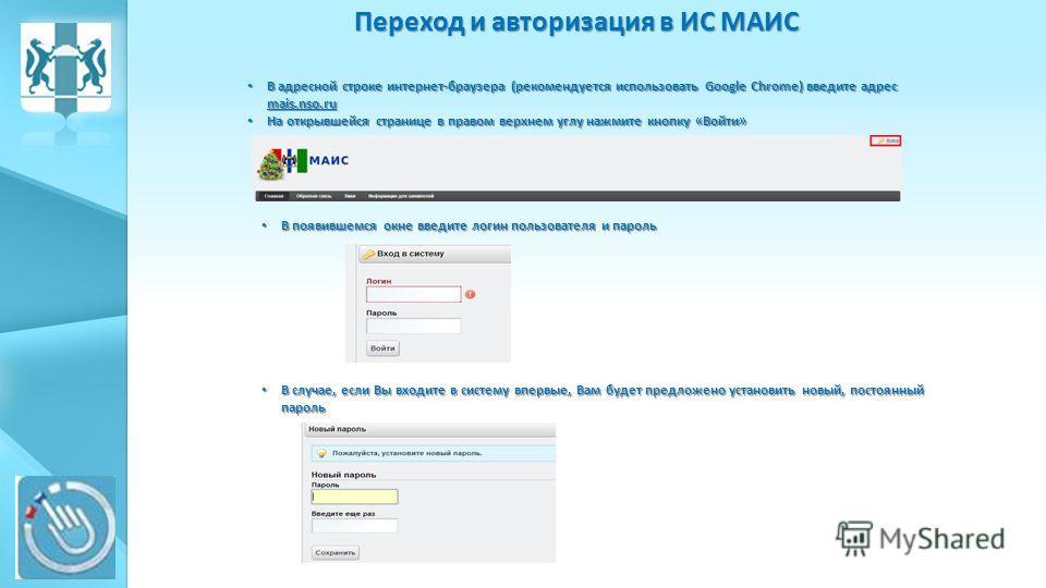 Переход и авторизация в ИС МАИС В адресной строке интернет-браузера (рекомендуется использовать Google Chrome) введите адрес mais.nso.ru В адресной строке интернет-браузера (рекомендуется использовать Google Chrome) введите адрес mais.nso.ru На откры