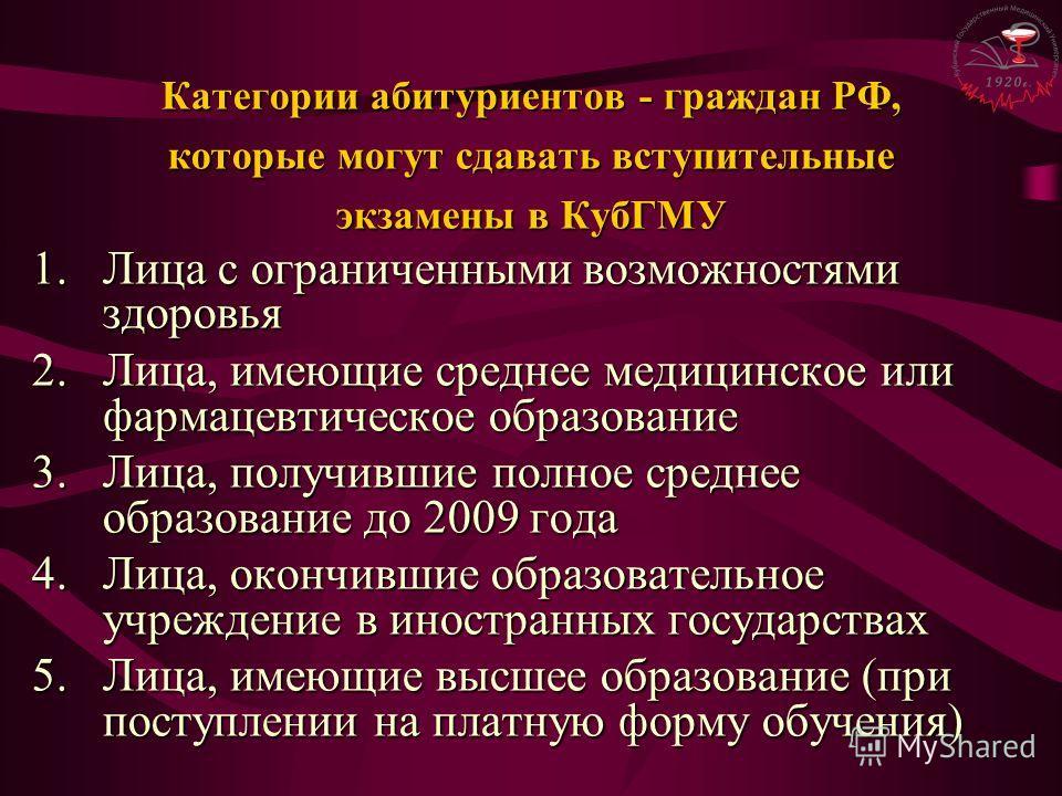 Категории абитуриентов - граждан РФ, которые могут сдавать вступительные экзамены в КубГМУ 1.Лица с ограниченными возможностями здоровья 2.Лица, имеющие среднее медицинское или фармацевтическое образование 3.Лица, получившие полное среднее образовани