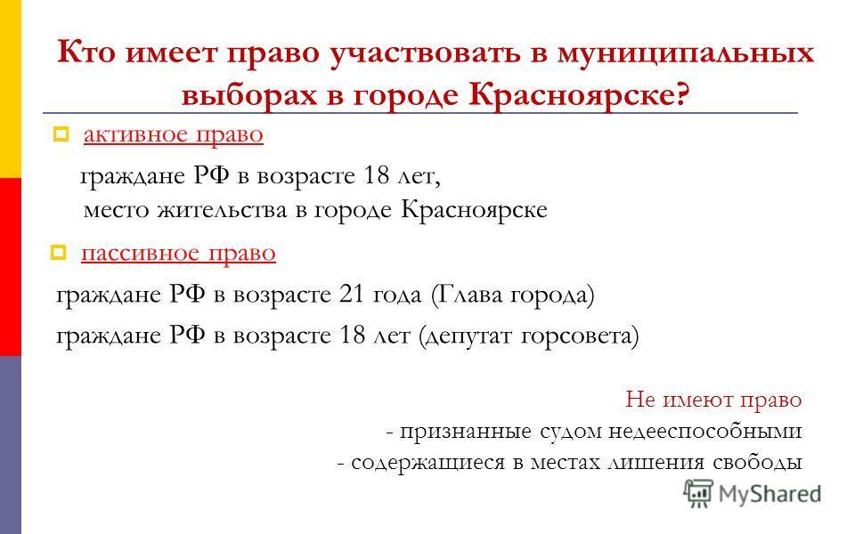Кто имеет право участвовать в муниципальных выборах в городе Красноярске? активное право граждане РФ в возрасте 18 лет, место жительства в городе Красноярске пассивное право граждане РФ в возрасте 21 года (Глава города) граждане РФ в возрасте 18 лет