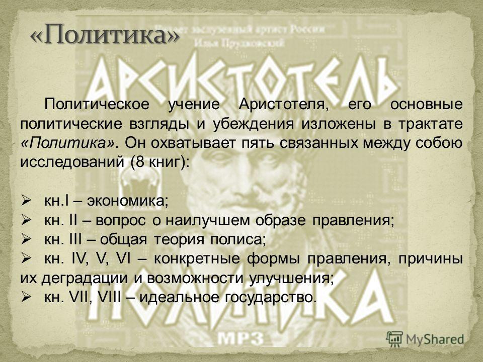Политическое учение Аристотеля, его основные политические взгляды и убеждения изложены в трактате «Политика». Он охватывает пять связанных между собою исследований (8 книг): кн.I – экономика; кн. II – вопрос о наилучшем образе правления; кн. III – об