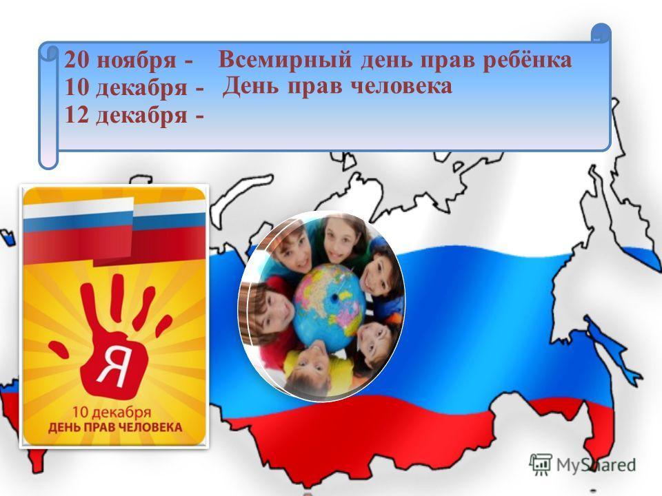 20 ноября - 10 декабря - 12 декабря - Всемирный день прав ребёнка День прав человека